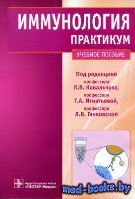 Иммунология. Практикум - Ковальчук Л.В., Игнатьева Г.А., Ганковская Л.В. - 2010 год - 194 с.