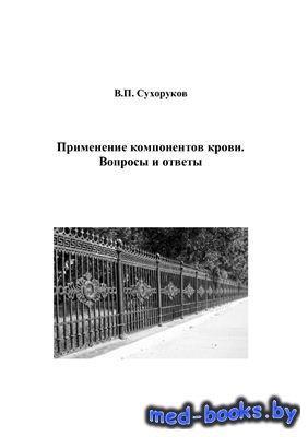 Применение компонентов крови. Вопросы и ответы - Сухоруков В.П. - 2005 год  ...