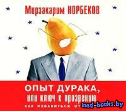 Опыт дурака, или Ключ к прозрению - Мирзакарим Норбеков - 2012 год