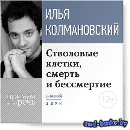 Лекция «Стволовые клетки, смерть и бессмертие» - Илья Колмановский - 2014 г ...