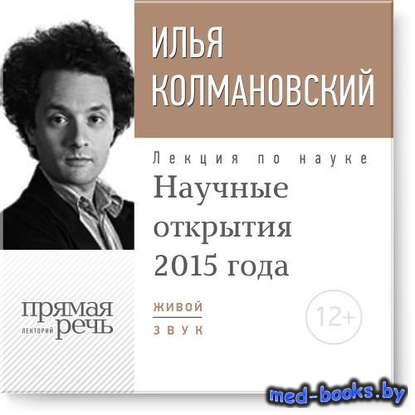 Лекция «Научные открытия 2015 года» - Илья Колмановский - 2015 год