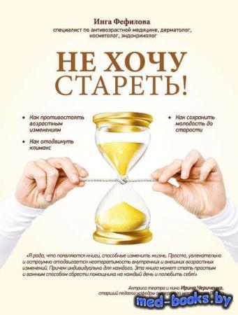 Не хочу стареть! Энциклопедия методов антивозрастной медицины - Инга Фефилова - 2015 год