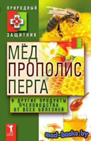 Мёд, прополис, перга и другие продукты пчеловодства от всех болезней - Юлия ...