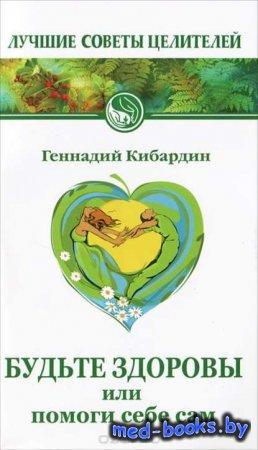 Будьте здоровы, или Помоги себе сам - Геннадий Кибардин - 2012 год