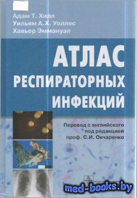 Атлас респираторных инфекций - Хилл Адам Т., Уоллес У.А.X., Эммануэл Х. - 2011 год - 184 с.