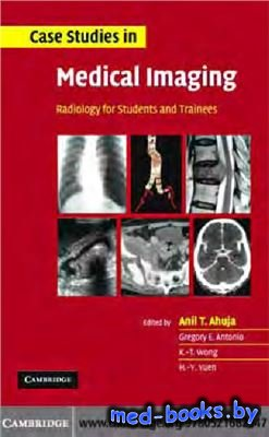 Case Studies in Medical Imaging. Radiology for Students and Trainees - Ahuja A.T., Antonio G.E., Wong K.T., H.Y. Yuen H.Y. - 2006 год