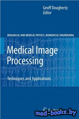 Medical Image Processing: Techniques and Applications (Biological and Medical Physics, Biomedical Engineering) - Dougherty Geoff - 2011 год