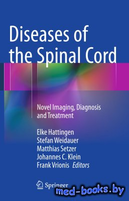 Diseases of the Spinal Cord: Novel Imaging, Diagnosis and Treatment - Hattingen E., Weidauer S., Setzer M., Klein J.C., Vrionis F. - 2015 год