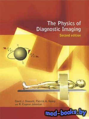 The physics of diagnostic imaging - Kenny P.A., Johnston R.E., Dowsett D.J. - 2006 год - 738 с.