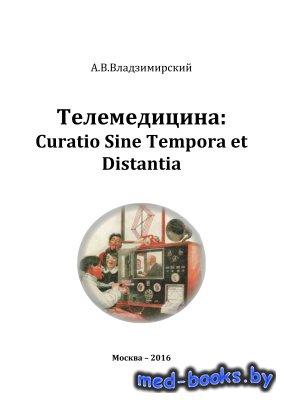 Телемедицина: Curatio Sine Tempora et Distantia - Владзимирский А.В. - 2016 год