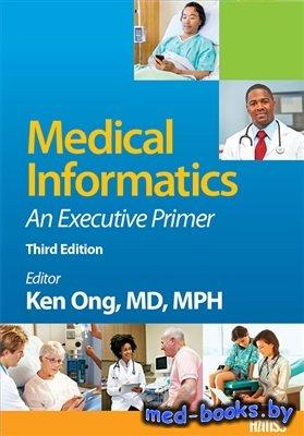 Medical Informatics: An Executive Primer - Ong Ken - 2016 год - 396 с.