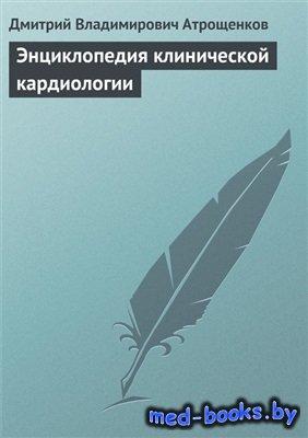 Энциклопедия клинической кардиологии - Атрощенков Д.В. - 2009 год - 400 с.