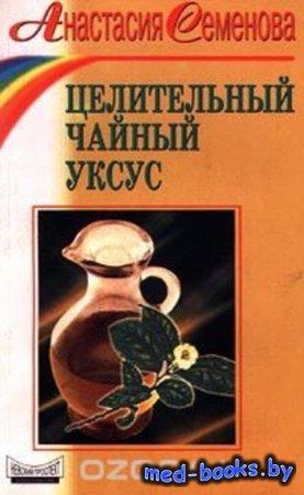 Целительный чайный уксус - Анастасия Семенова - 2000 год