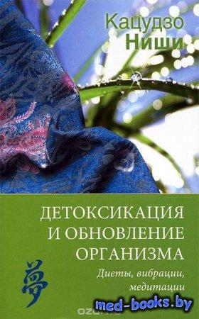 Детоксикация и обновление организма. Диеты, вибрации, медитации - Кацудзо Н ...
