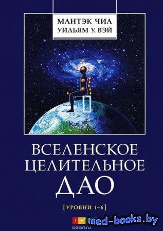 Вселенское Целительное Дао. Уровни 1-6 - Уильям У. Вэй, Мантэк Чиа - 2014 г ...