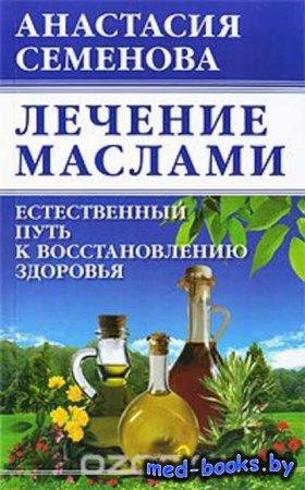 Лечение маслами. Естественный путь к восстановлению здоровья - Анастасия Семенова - 2010 год