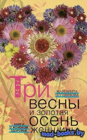 Три весны и золотая осень женщины. Книга о женском здоровье - Маргарита Шуш ...