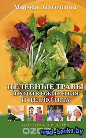 Целебные травы против ожирения и целлюлита - Мария Антонова - 2011 год