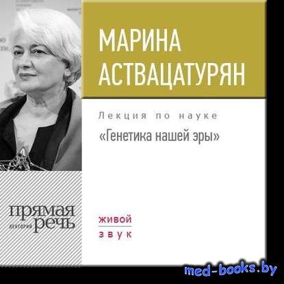 Лекция «Генетика нашей эры» - Марина Аствацатурян - 2017 год
