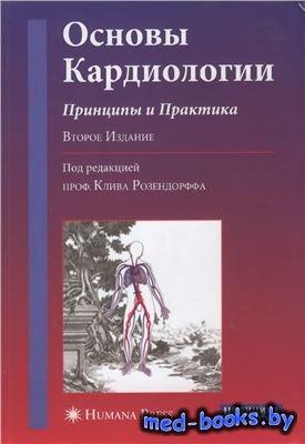 Основы кардиологии. Принципы и практика - Розендорф К. - 2007 год - 1060 с.