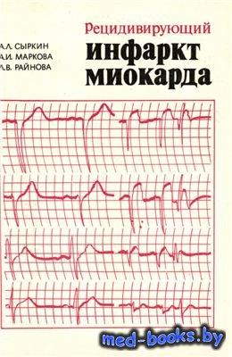 Рецидивирующий инфаркт миокарда - Сыркин А.Л., Маркова А.И., Райнова Л.B. - ...