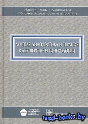 Лучевая диагностика и терапия в акушерстве и гинекологии - Адамян Л.В. и др ...