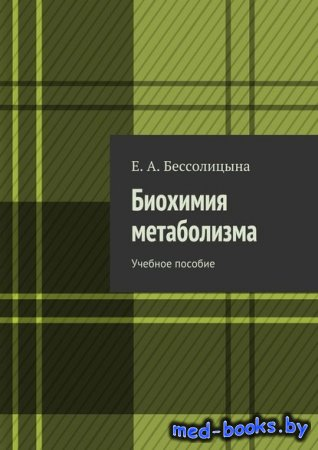Биохимия метаболизма. Учебное пособие - Е. А. Бессолицына - 2016 год