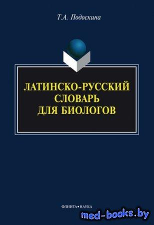 Латинско-русский словарь для биологов - Т. А. Подоскина - 2014 год