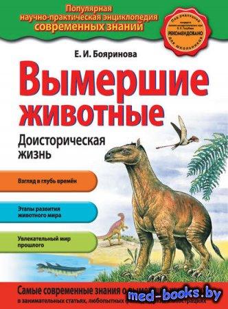 Вымершие животные. Доисторическая жизнь - Елена Бояринова - 2014 год