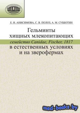 Гельминты хищных млекопитающих (семейство Canidae, Fischer, 1817) в естественных условиях и на зверофермах - Е. И. Анисимова, А. А. Субботин