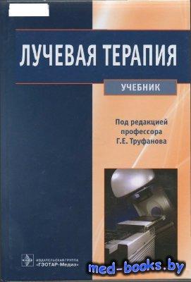 Лучевая терапия. Учебник - Труфанов Г.Е. - 2012 год - 216 с.