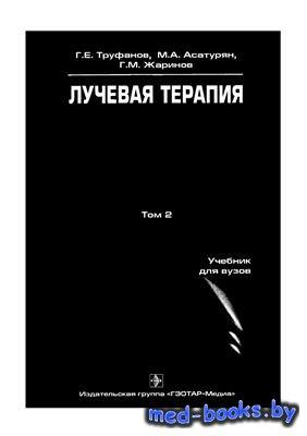 Лучевая терапия Том 2 - Труфанов Г.Е., Асатурян М.А., Жаринов Г.М. - 2007 г ...