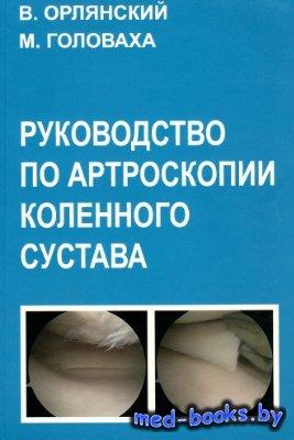 Руководство по артроскопии коленного сустава - Орлянский В., Головаха М.Л. - 2007 год