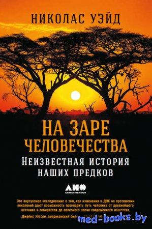 На заре человечества: Неизвестная история наших предков - Николас Уэйд
