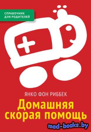 Домашняя скорая помощь. Справочник для родителей - Янко фон Риббек - 2015 год