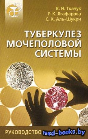 Туберкулез мочеполовой системы. Руководство - С. Х. Аль-Шукри, В. Н. Ткачук, Р. К. Ягафарова - 2004 год