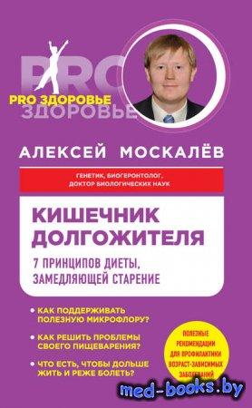 Кишечник долгожителя. 7 принципов диеты, замедляющей старение - Алексей Мос ...
