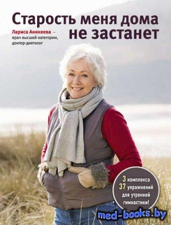 Старость меня дома не застанет - Лариса Аникеева - 2015 год