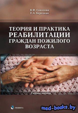 Теория и практика реабилитации граждан пожилого возраста. Учебное пособие - В. Ф. Соколова, Е. А. Берецкая