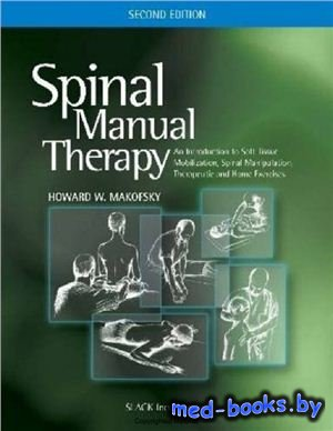 Spinal Manual Therapy: An Introduction to Soft Tissue Mobilization, Spinal Manipulation, Therapeutic and Home Exercises - Makofsky H.W.
