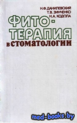 Фитотерапия в стоматологии - Данилевский Н.Ф., Зинченко Т.Д., Кодола Н.А. - ...