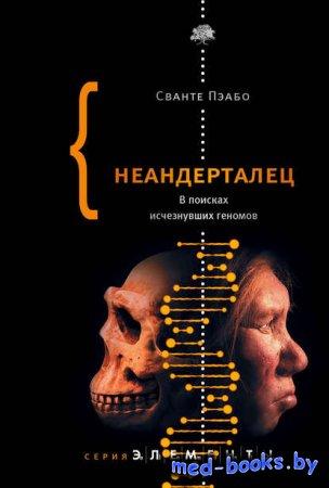 Неандерталец. В поисках исчезнувших геномов - Сванте Пэабо - 2014 год