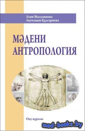 Мәдени антропология - Әлия Масалимова, Ақтолқын Құлсариева - 2011 год