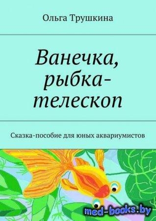 Ванечка, рыбка-телескоп. Сказка-пособие для юных аквариумистов - Ольга Трушкина - 2017 год