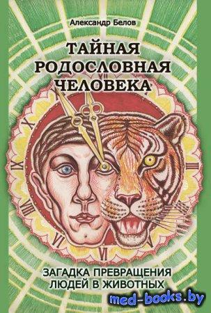 Тайная родословная человека. Загадка превращения людей в животных - Александр Белов