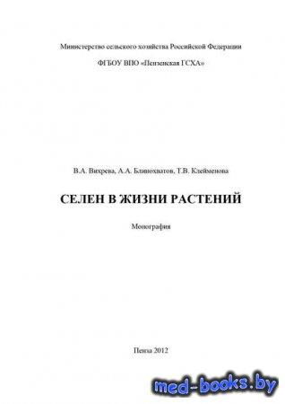 Селен в жизни растений - Антон Блинохватов, Валерия Вихрева, Тамара Клейменова - 2012 год