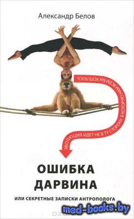 Ошибка Дарвина, или Секретные записки антрополога - Александр Белов - 2011 год
