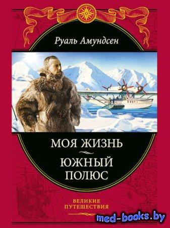 Моя жизнь. Южный полюс - Руаль Амундсен - 2015 год
