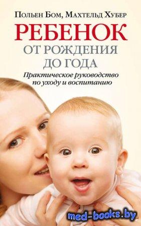 Ребенок от рождения до года. Практическое руководство по уходу и воспитанию ...