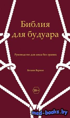 Библия для будуара. Руководство для секса без границ - Бетани Вернон - 2013 год